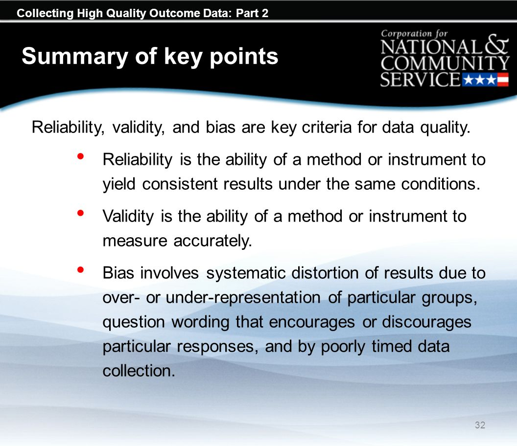 Collecting High Quality Outcome Data: Part 2 Summary of key points Reliability, validity, and bias are key criteria for data quality. Reliability is t