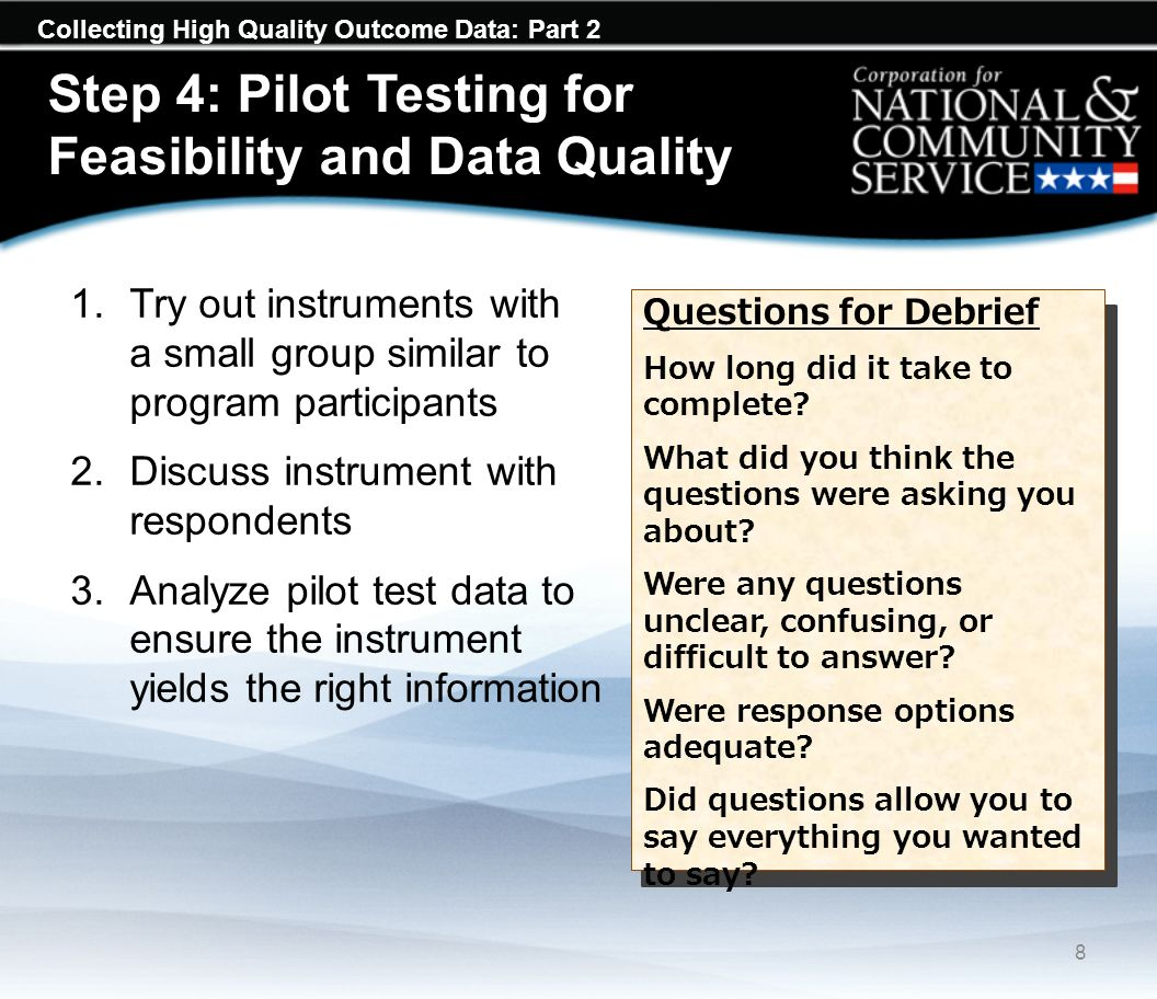 Collecting High Quality Outcome Data: Part 2 Step 4: Pilot Testing for Feasibility and Data Quality 1.Try out instruments with a small group similar t