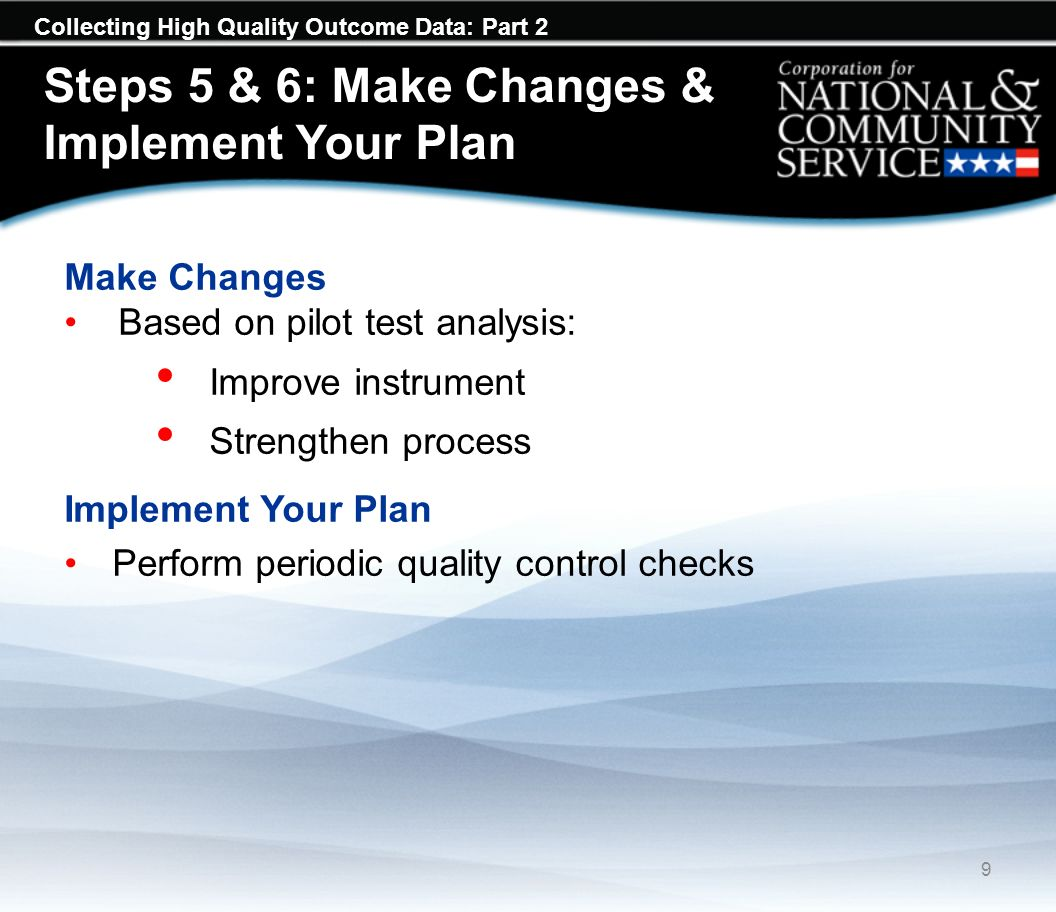 Collecting High Quality Outcome Data: Part 2 Steps 5 & 6: Make Changes & Implement Your Plan 9 Make Changes Based on pilot test analysis: Improve inst