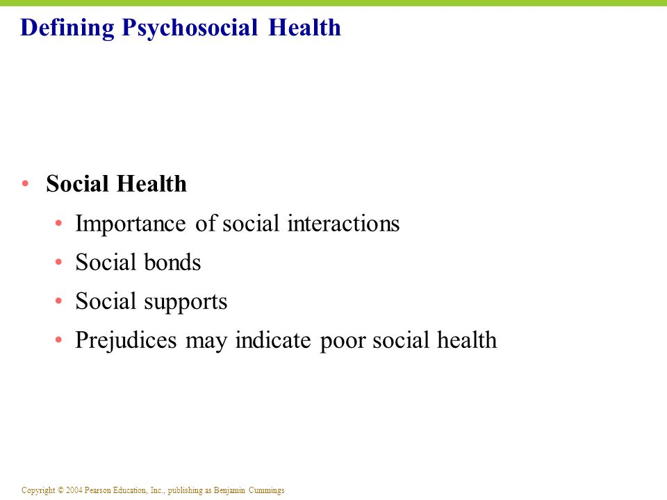 Copyright © 2004 Pearson Education, Inc., publishing as Benjamin Cummings Defining Psychosocial Health Spiritual Health: An Inner Quest for Well-Being A belief in a unifying force that gives purpose or meaning to life Four main themes of spirituality: 1) A feeling of interconnectedness 2) Mindfulness 3) Spirituality as a part of daily life 4) Living in harmony with the community