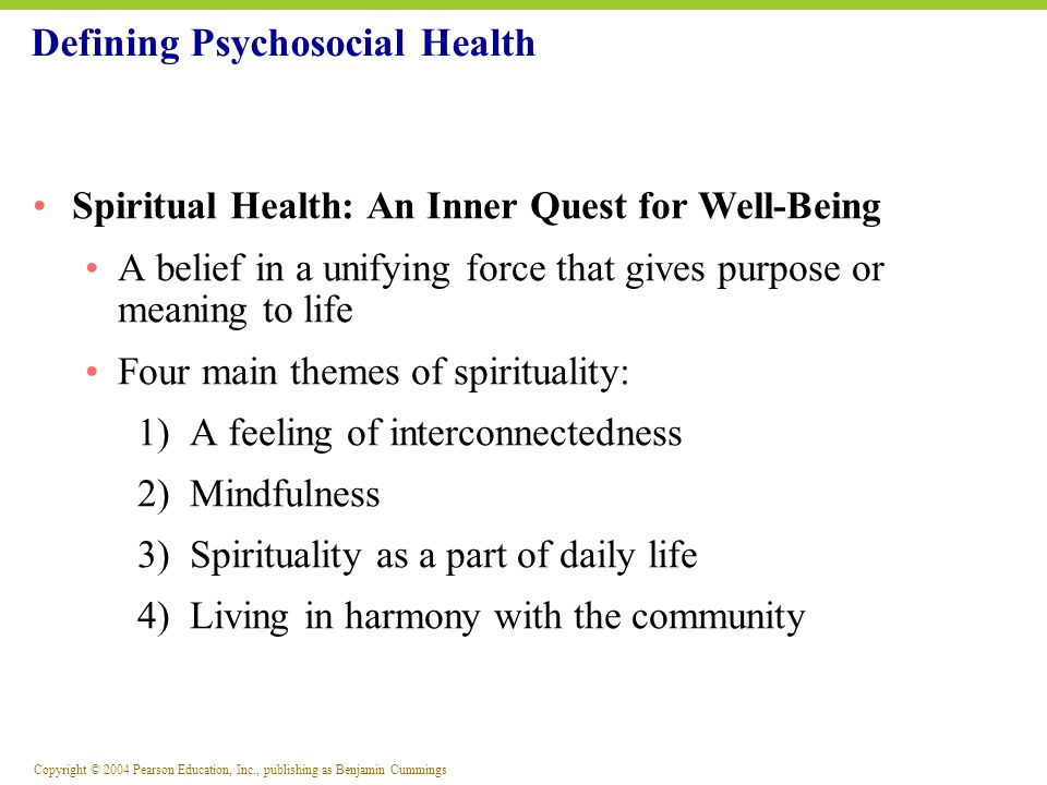 Copyright © 2004 Pearson Education, Inc., publishing as Benjamin Cummings Four basic needs satisfied for spiritual health: 1) The need for having 2) The need for relating 3) The need for being 4) The need for transcendence or purpose in life Spirituality: A Key to Health and Wellness
