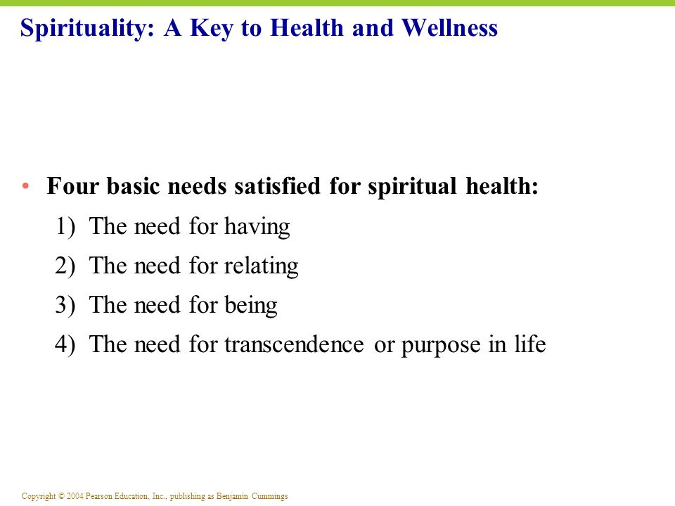 Copyright © 2004 Pearson Education, Inc., publishing as Benjamin Cummings Four basic needs satisfied for spiritual health: 1) The need for having 2) T