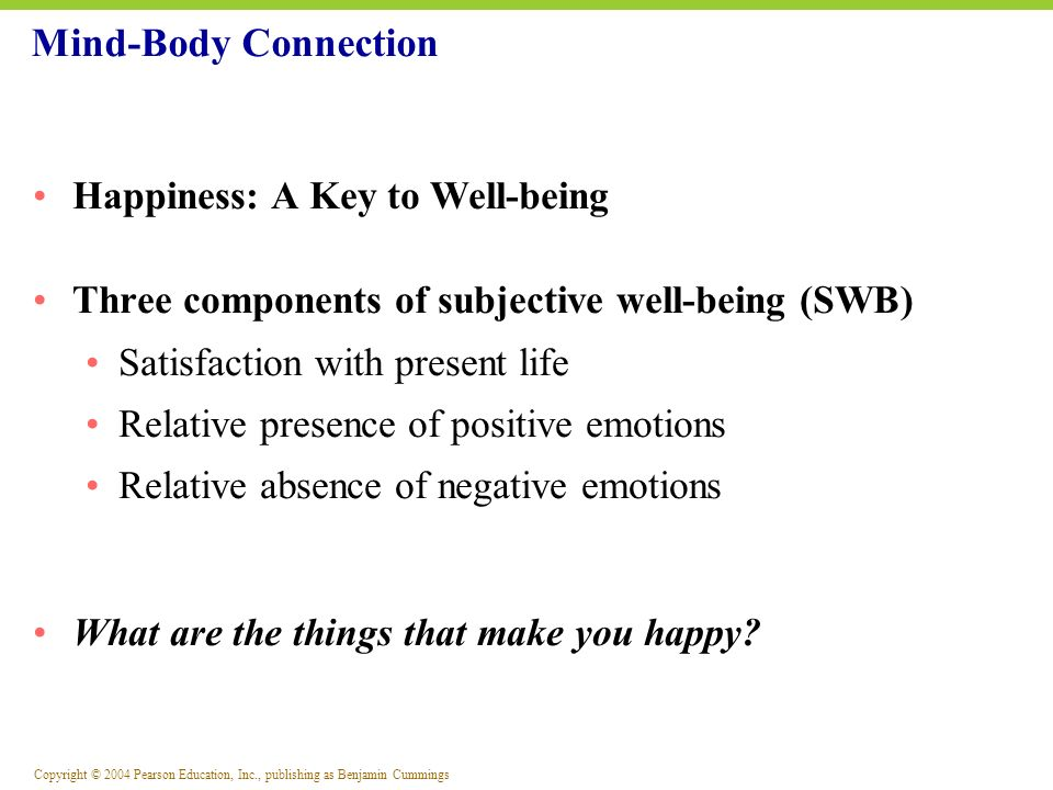 Copyright © 2004 Pearson Education, Inc., publishing as Benjamin Cummings Several Myths about Happiness Only people in their fifties are happy Happiness belongs only to women Only white Americans are happy Money can buy happiness Mind-Body Connection