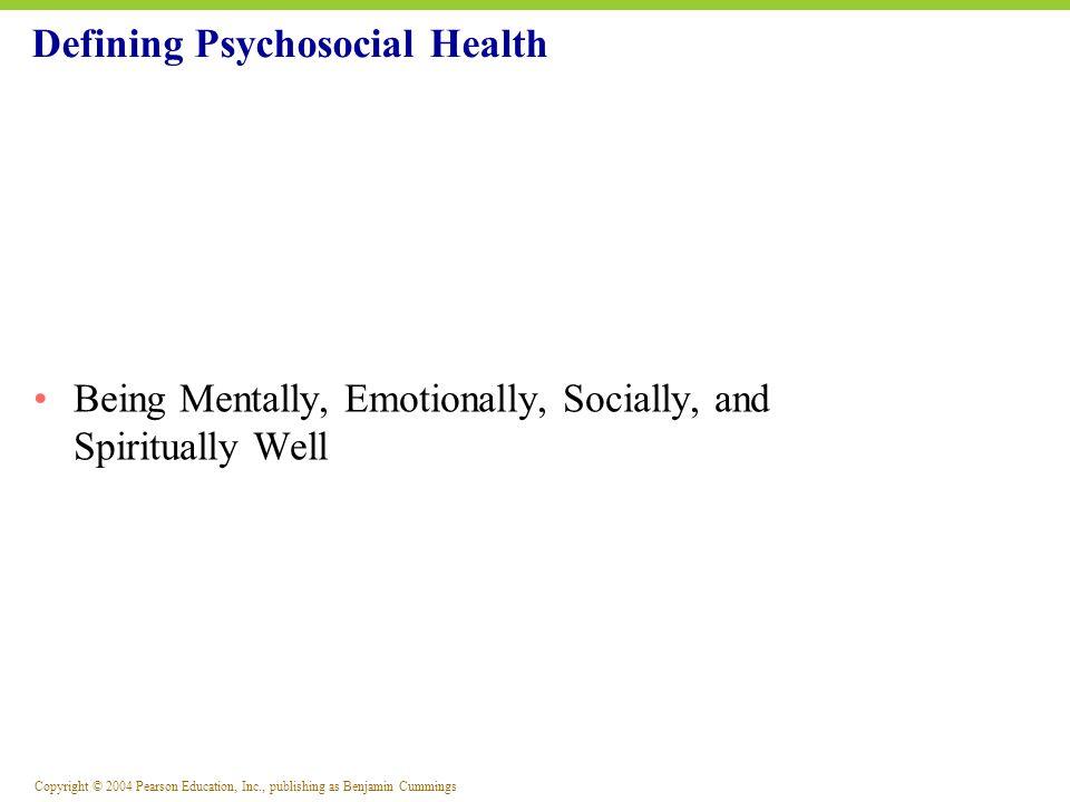 Copyright © 2004 Pearson Education, Inc., publishing as Benjamin Cummings Defining Psychosocial Health Being Mentally, Emotionally, Socially, and Spir