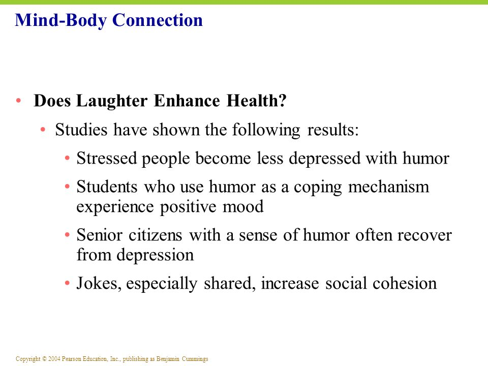 Copyright © 2004 Pearson Education, Inc., publishing as Benjamin Cummings Does Laughter Enhance Health? Studies have shown the following results: Stre