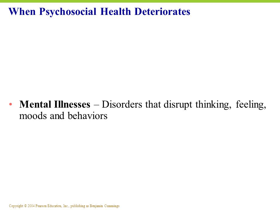 Copyright © 2004 Pearson Education, Inc., publishing as Benjamin Cummings Depression: The Full-Scale Tumble The common cold of psychological disturbances 15 million Americans experience depression People with major depressive disorders experience the following: Chronic mood disorder Extreme and persistent sadness Feelings of despair They feel discouraged by life 15% attempt and or succeed in suicide When Psychosocial Health Deteriorates