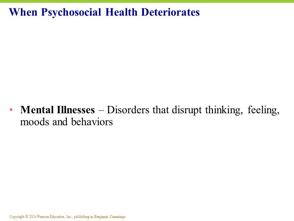 Copyright © 2004 Pearson Education, Inc., publishing as Benjamin Cummings Mental Illnesses – Disorders that disrupt thinking, feeling, moods and behav