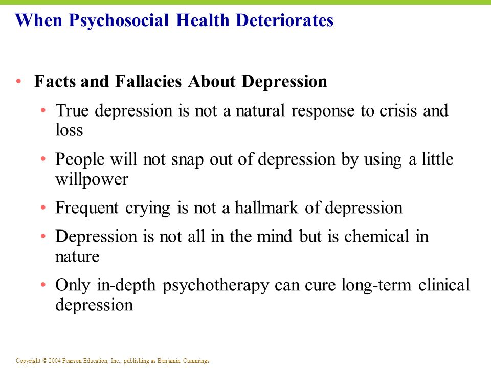 Copyright © 2004 Pearson Education, Inc., publishing as Benjamin Cummings Facts and Fallacies About Depression True depression is not a natural respon