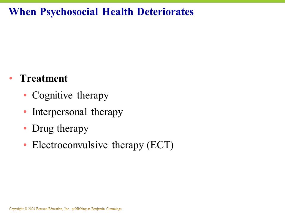 Copyright © 2004 Pearson Education, Inc., publishing as Benjamin Cummings Treatment Cognitive therapy Interpersonal therapy Drug therapy Electroconvul