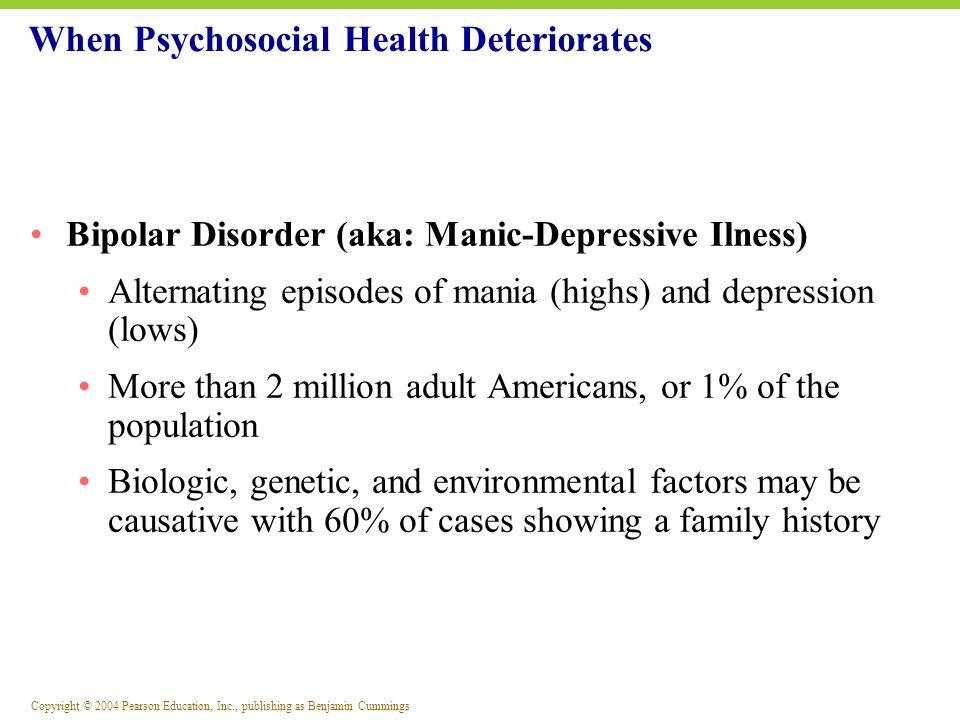 Copyright © 2004 Pearson Education, Inc., publishing as Benjamin Cummings Bipolar Disorder (aka: Manic-Depressive Ilness) Alternating episodes of mani