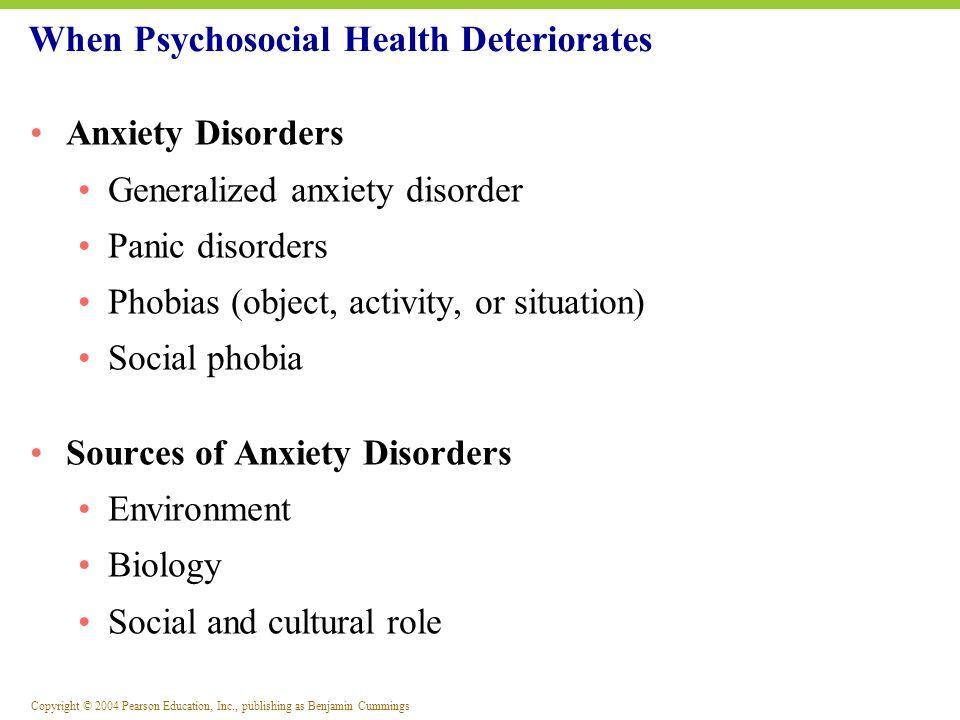 Copyright © 2004 Pearson Education, Inc., publishing as Benjamin Cummings Anxiety Disorders Generalized anxiety disorder Panic disorders Phobias (obje