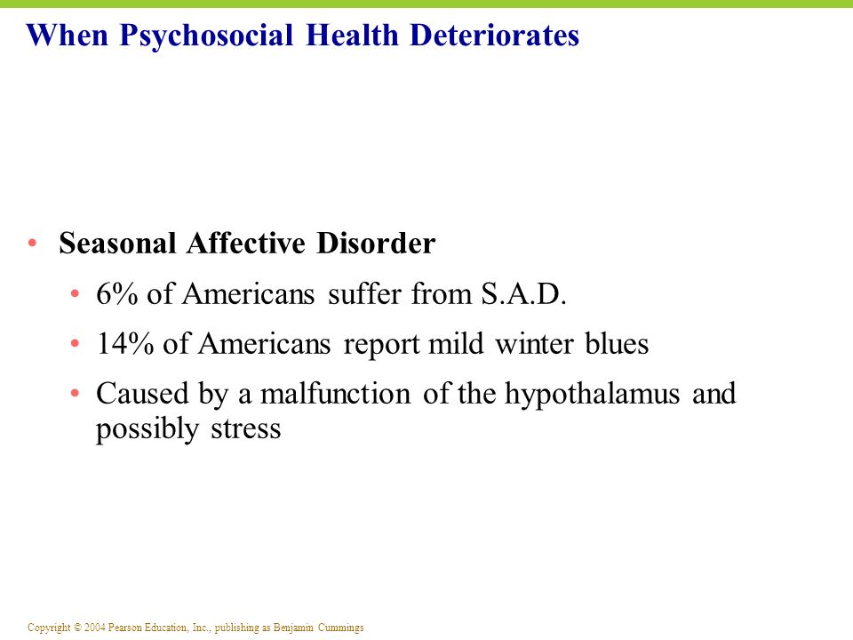 Copyright © 2004 Pearson Education, Inc., publishing as Benjamin Cummings Seasonal Affective Disorder 6% of Americans suffer from S.A.D. 14% of Americ