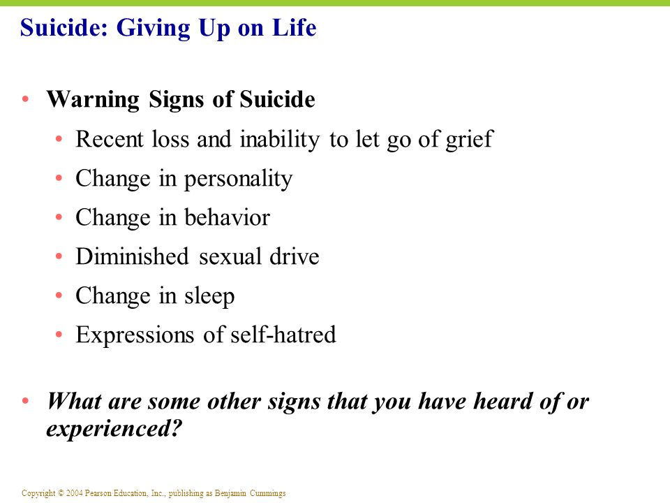 Copyright © 2004 Pearson Education, Inc., publishing as Benjamin Cummings Warning Signs of Suicide Recent loss and inability to let go of grief Change