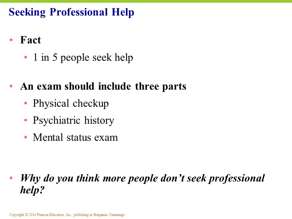 Copyright © 2004 Pearson Education, Inc., publishing as Benjamin Cummings Fact 1 in 5 people seek help An exam should include three parts Physical che