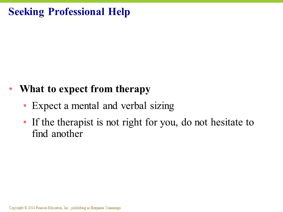 Copyright © 2004 Pearson Education, Inc., publishing as Benjamin Cummings What to expect from therapy Expect a mental and verbal sizing If the therapi
