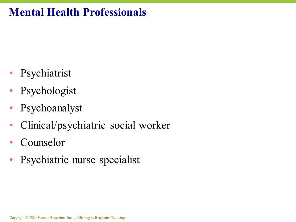 Copyright © 2004 Pearson Education, Inc., publishing as Benjamin Cummings Psychiatrist Psychologist Psychoanalyst Clinical/psychiatric social worker C