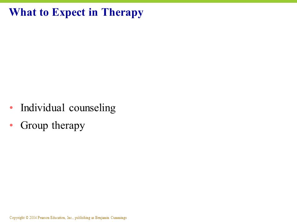Copyright © 2004 Pearson Education, Inc., publishing as Benjamin Cummings Individual counseling Group therapy What to Expect in Therapy