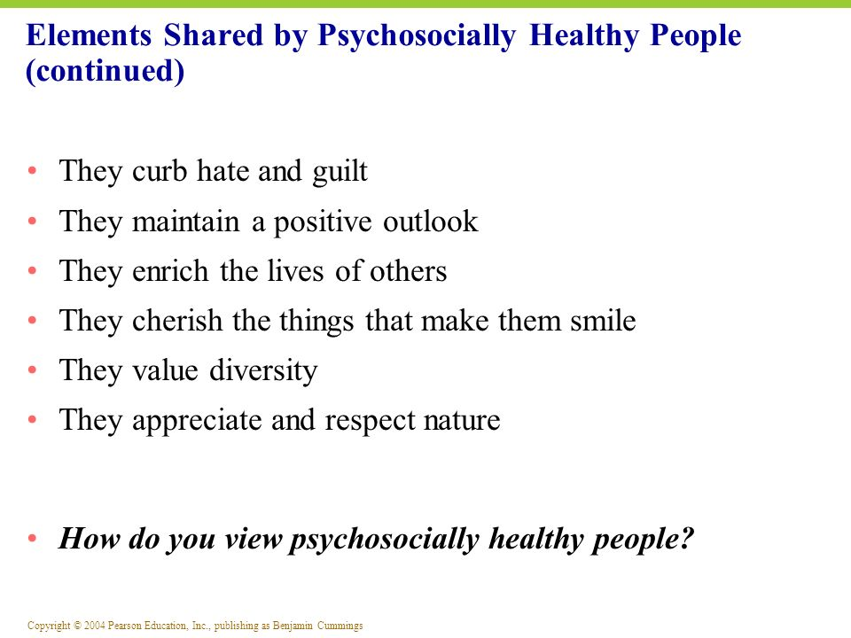 Copyright © 2004 Pearson Education, Inc., publishing as Benjamin Cummings Elements Shared by Psychosocially Healthy People (continued) They curb hate