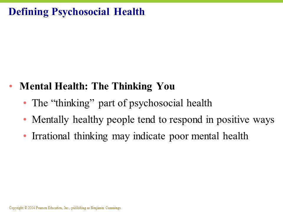 Copyright © 2004 Pearson Education, Inc., publishing as Benjamin Cummings Defining Psychosocial Health Mental Health: The Thinking You The thinking pa