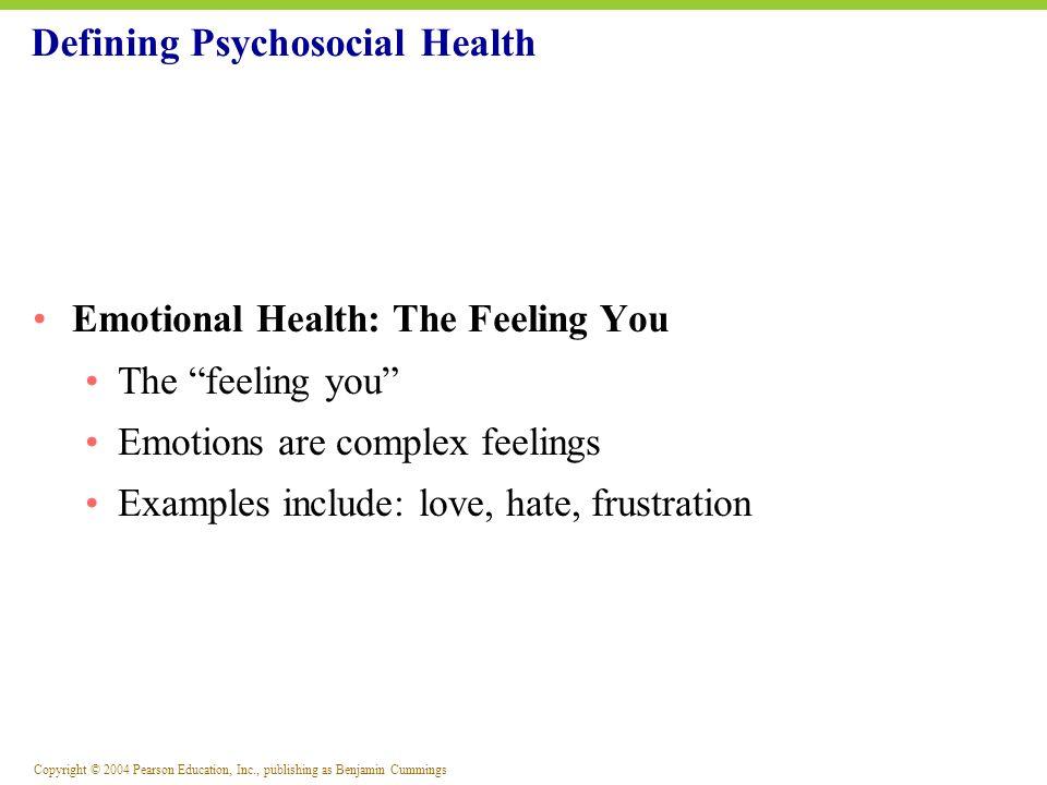 Copyright © 2004 Pearson Education, Inc., publishing as Benjamin Cummings Defining Psychosocial Health Emotional Health: The Feeling You The feeling y