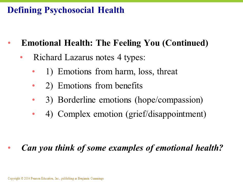 Copyright © 2004 Pearson Education, Inc., publishing as Benjamin Cummings Defining Psychosocial Health Emotional Health: The Feeling You (Continued) R