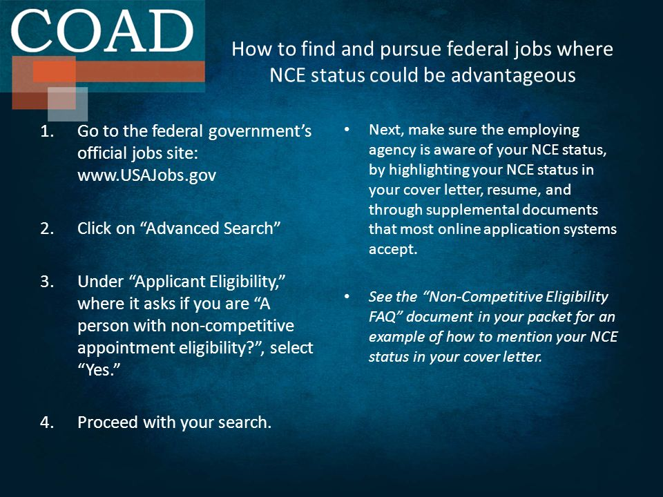 How to find and pursue federal jobs where NCE status could be advantageous 1.Go to the federal governments official jobs site: www.USAJobs.gov 2.Click on Advanced Search 3.Under Applicant Eligibility, where it asks if you are A person with non-competitive appointment eligibility , select Yes.