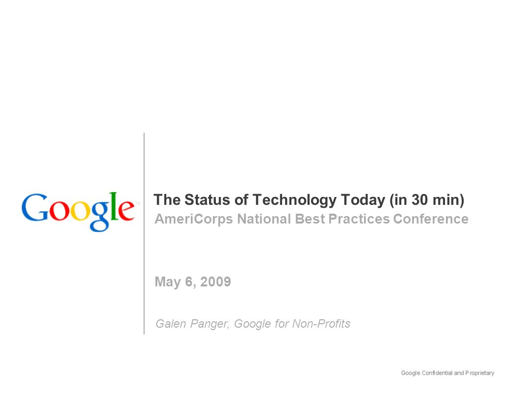 The Status of Technology Today (in 30 min) AmeriCorps National Best Practices Conference May 6, 2009 Galen Panger, Google for Non-Profits
