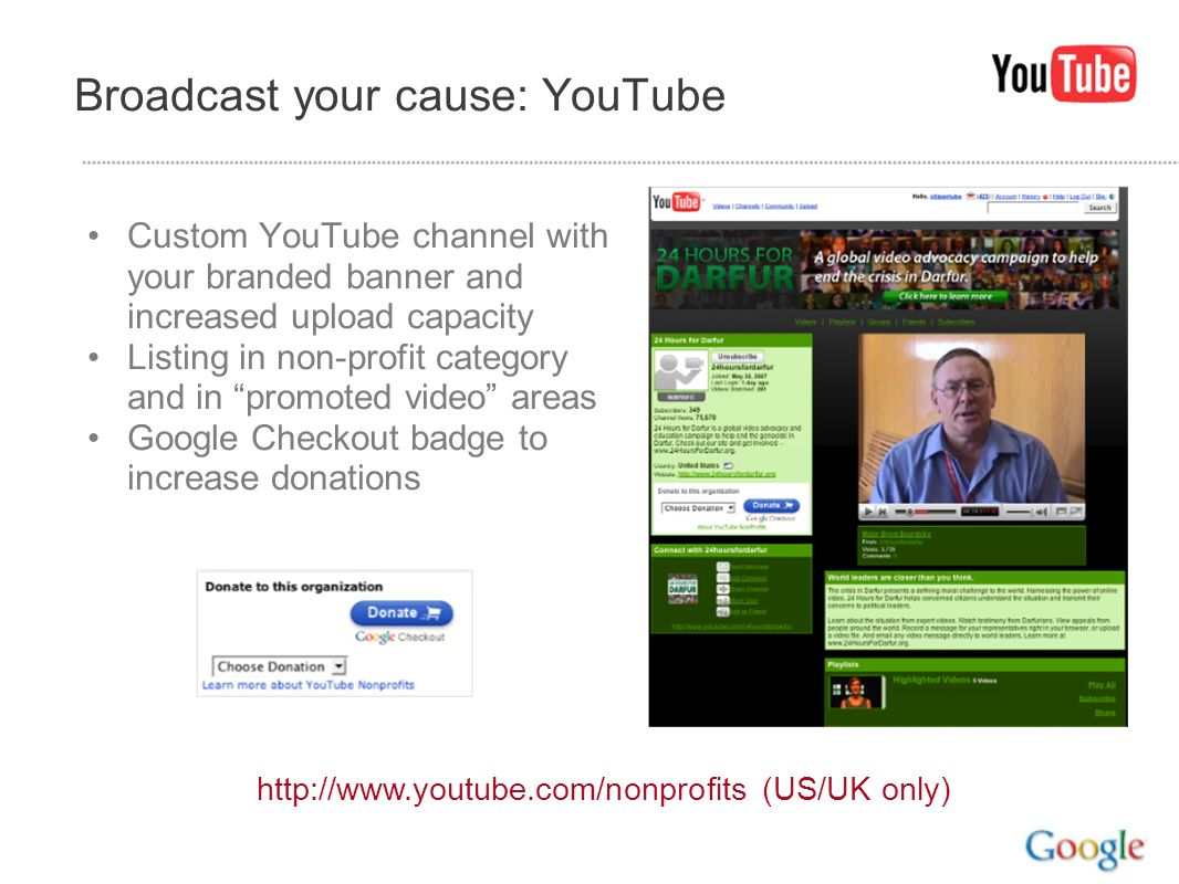 Broadcast your cause: YouTube Custom YouTube channel with your branded banner and increased upload capacity Listing in non-profit category and in prom
