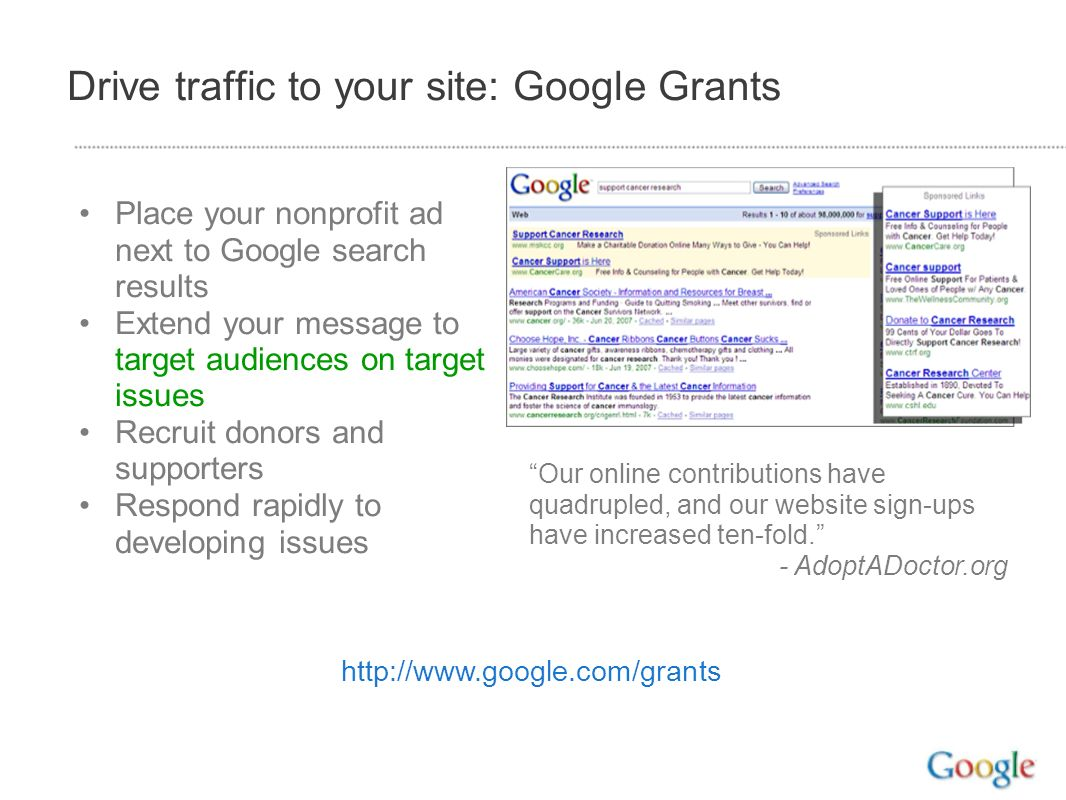 Drive traffic to your site: Google Grants Place your nonprofit ad next to Google search results Extend your message to target audiences on target issu