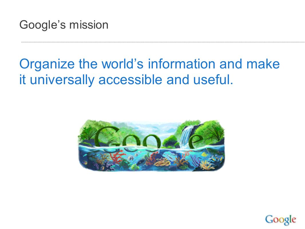 Googles mission Organize the worlds information and make it universally accessible and useful.