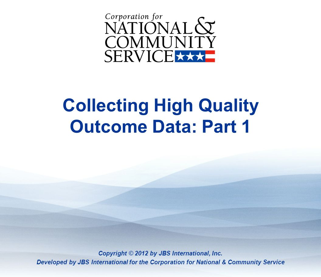 Collecting High Quality Outcome Data: Part 1 Copyright © 2012 by JBS International, Inc. Developed by JBS International for the Corporation for Nation