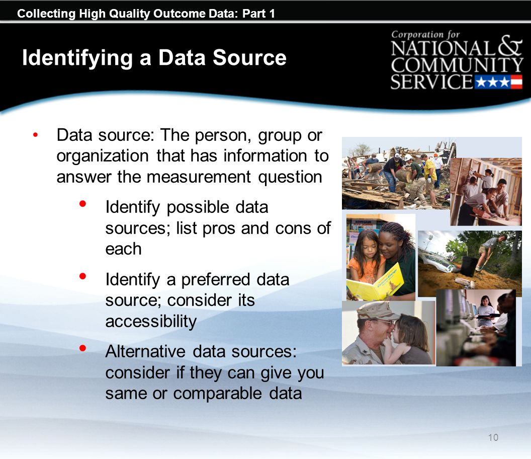 Collecting High Quality Outcome Data: Part 1 Identifying a Data Source Data source: The person, group or organization that has information to answer the measurement question Identify possible data sources; list pros and cons of each Identify a preferred data source; consider its accessibility Alternative data sources: consider if they can give you same or comparable data 10