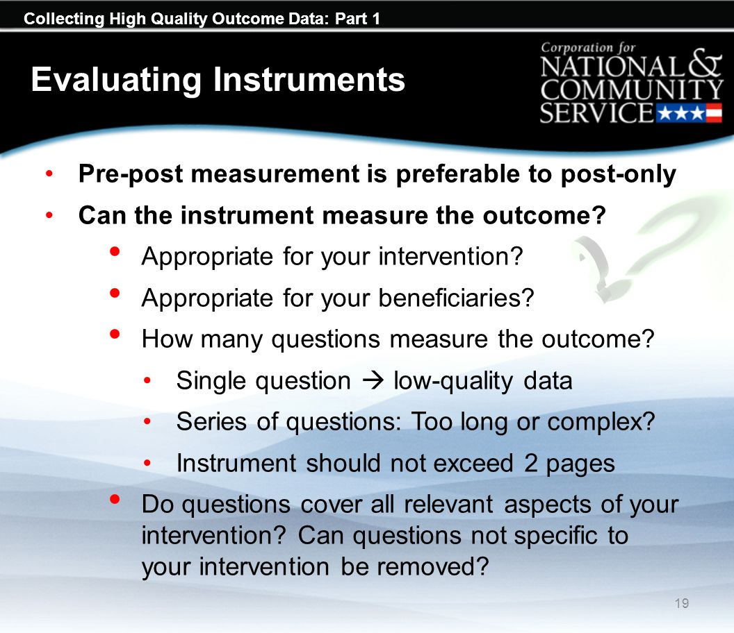Collecting High Quality Outcome Data: Part 1 Evaluating Instruments Pre-post measurement is preferable to post-only Can the instrument measure the outcome.