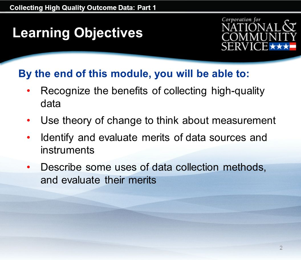 Collecting High Quality Outcome Data: Part 1 Learning Objectives By the end of this module, you will be able to: Recognize the benefits of collecting high-quality data Use theory of change to think about measurement Identify and evaluate merits of data sources and instruments Describe some uses of data collection methods, and evaluate their merits 2