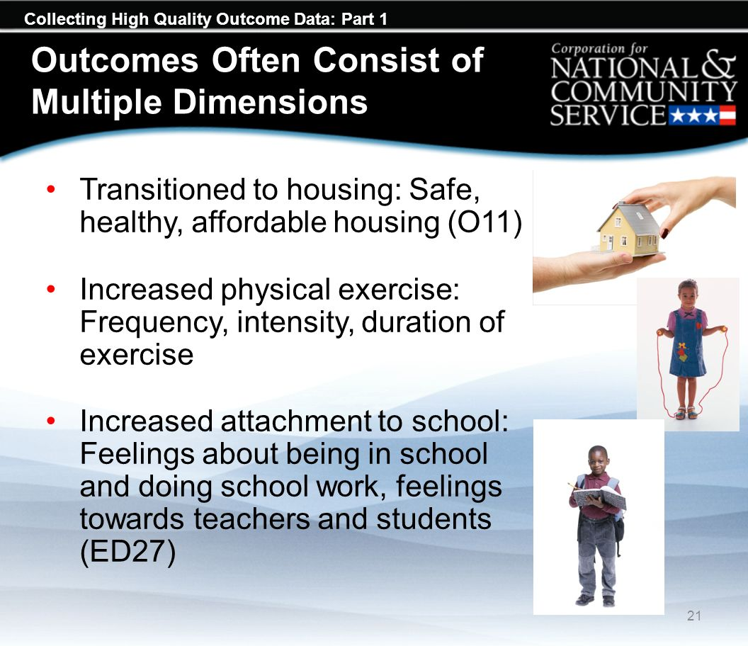 Collecting High Quality Outcome Data: Part 1 Outcomes Often Consist of Multiple Dimensions Transitioned to housing: Safe, healthy, affordable housing (O11) Increased physical exercise: Frequency, intensity, duration of exercise Increased attachment to school: Feelings about being in school and doing school work, feelings towards teachers and students (ED27) 21