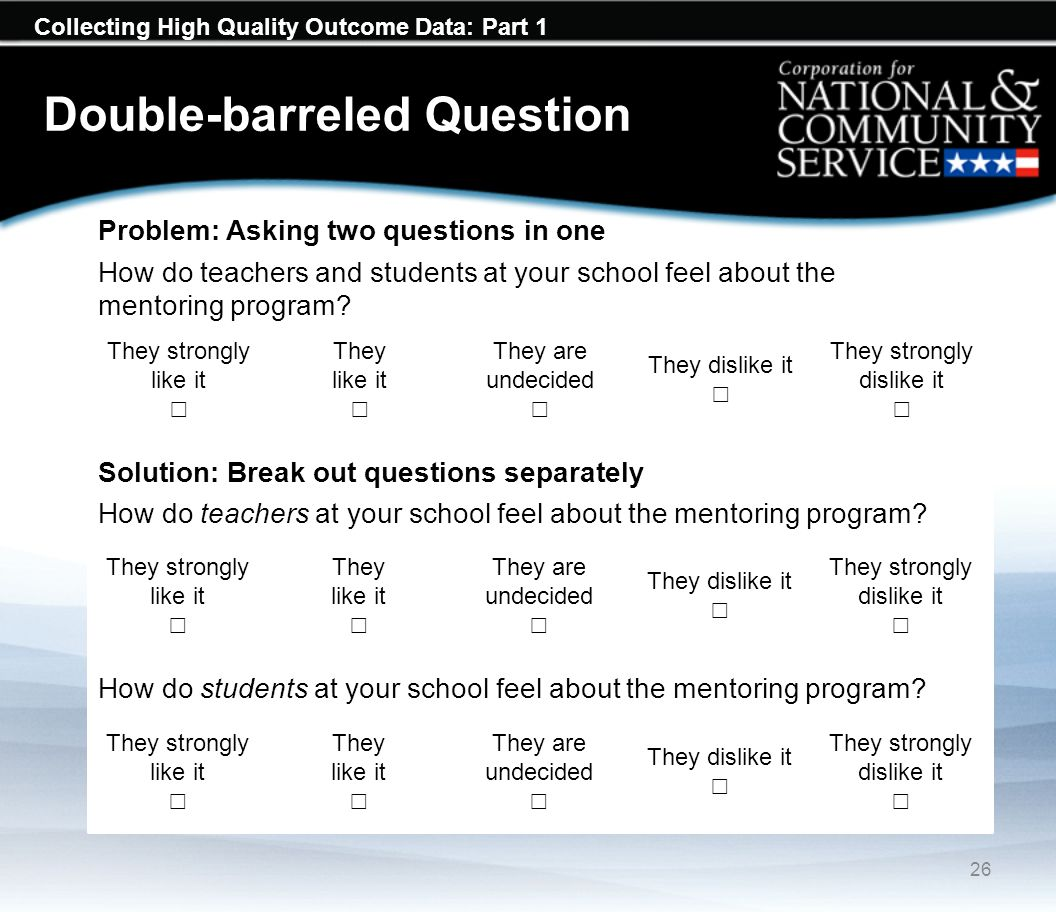 Collecting High Quality Outcome Data: Part 1 Double-barreled Question 26 They strongly like it They like it They are undecided They dislike it They strongly dislike it Problem: Asking two questions in one How do teachers and students at your school feel about the mentoring program.