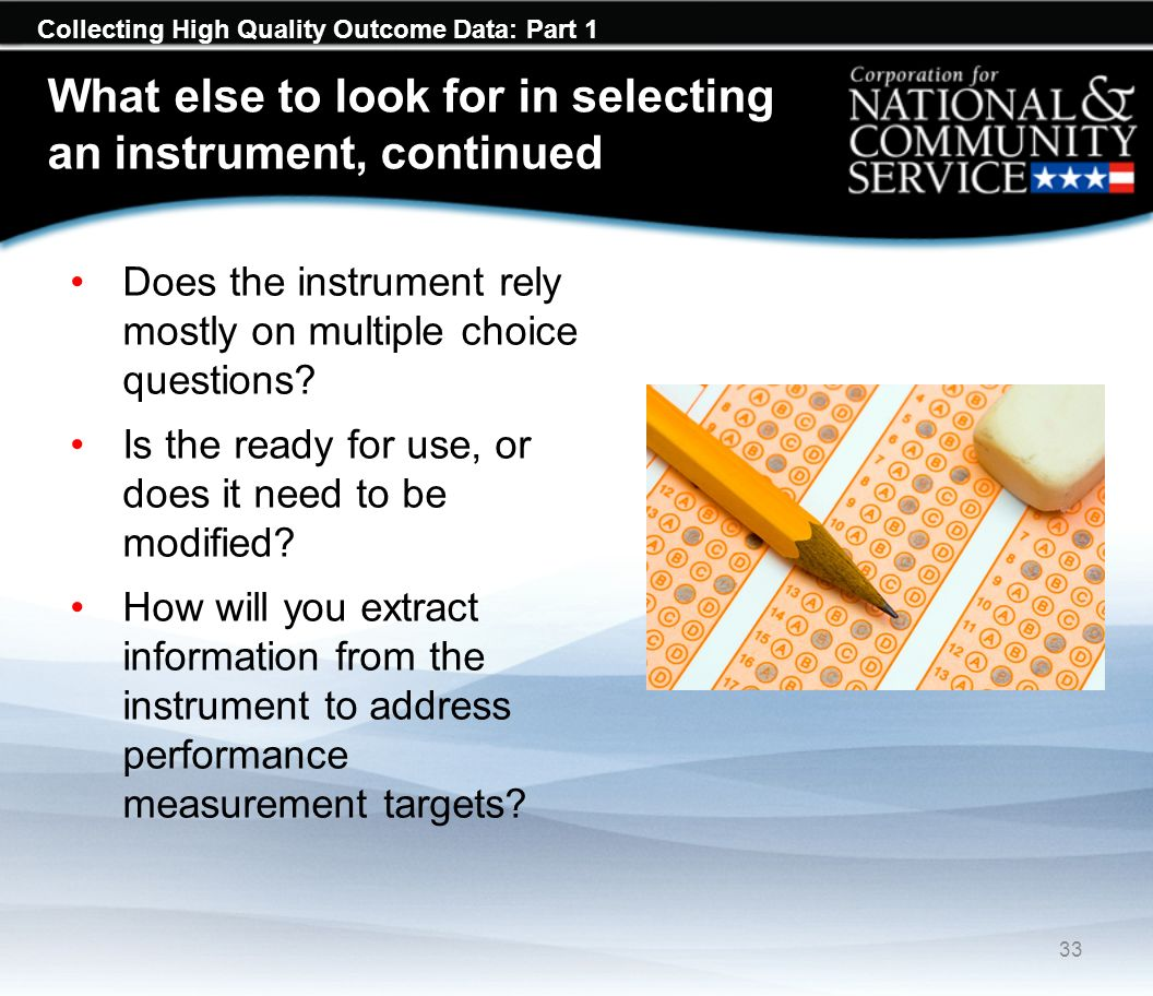 Collecting High Quality Outcome Data: Part 1 What else to look for in selecting an instrument, continued Does the instrument rely mostly on multiple choice questions.
