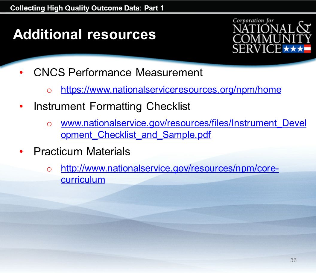 Collecting High Quality Outcome Data: Part 1 Additional resources CNCS Performance Measurement o     Instrument Formatting Checklist o   opment_Checklist_and_Sample.pdf   opment_Checklist_and_Sample.pdf Practicum Materials o   curriculum   curriculum 36