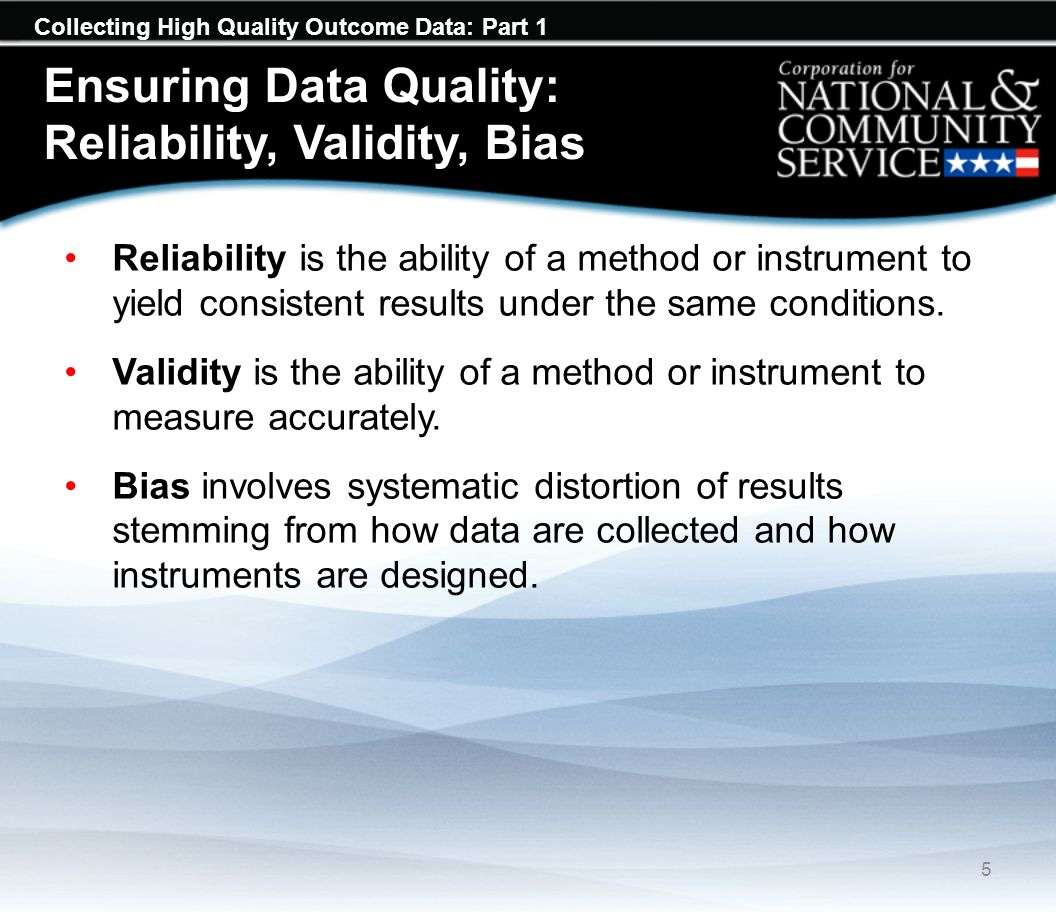 Collecting High Quality Outcome Data: Part 1 Ensuring Data Quality: Reliability, Validity, Bias Reliability is the ability of a method or instrument to yield consistent results under the same conditions.