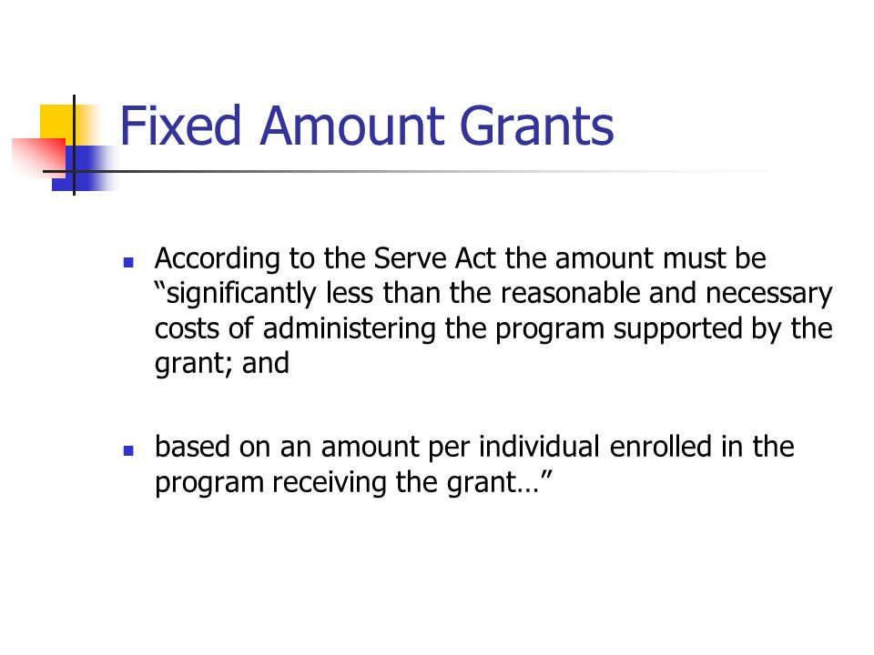 Fixed Amount Grants According to the Serve Act the amount must be significantly less than the reasonable and necessary costs of administering the program supported by the grant; and based on an amount per individual enrolled in the program receiving the grant…