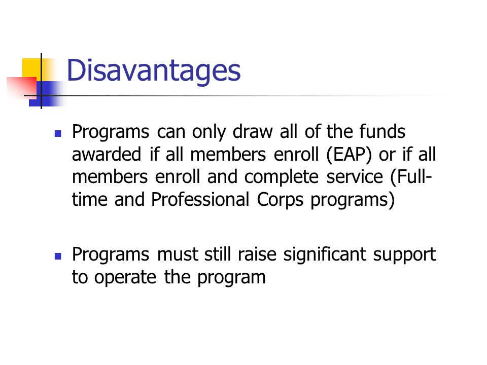 Disavantages Programs can only draw all of the funds awarded if all members enroll (EAP) or if all members enroll and complete service (Full- time and Professional Corps programs) Programs must still raise significant support to operate the program