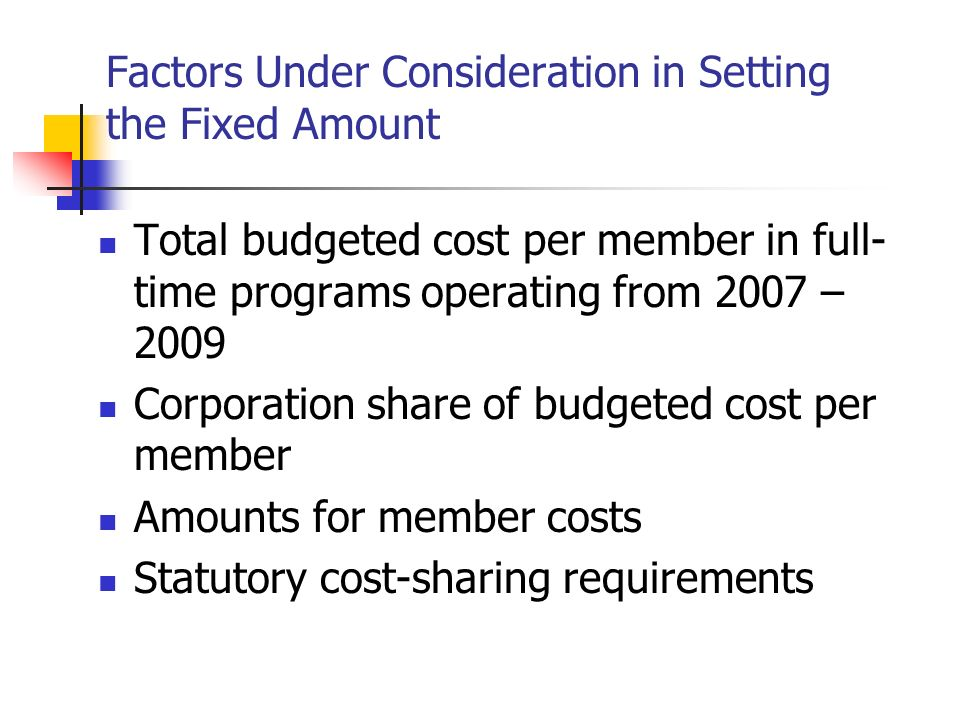 Factors Under Consideration in Setting the Fixed Amount Total budgeted cost per member in full- time programs operating from 2007 – 2009 Corporation share of budgeted cost per member Amounts for member costs Statutory cost-sharing requirements