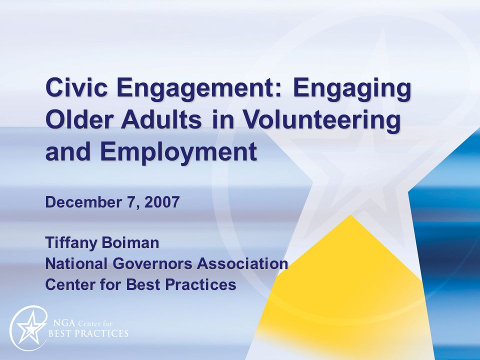 Civic Engagement: Engaging Older Adults in Volunteering and Employment December 7, 2007 Tiffany Boiman National Governors Association Center for Best Practices