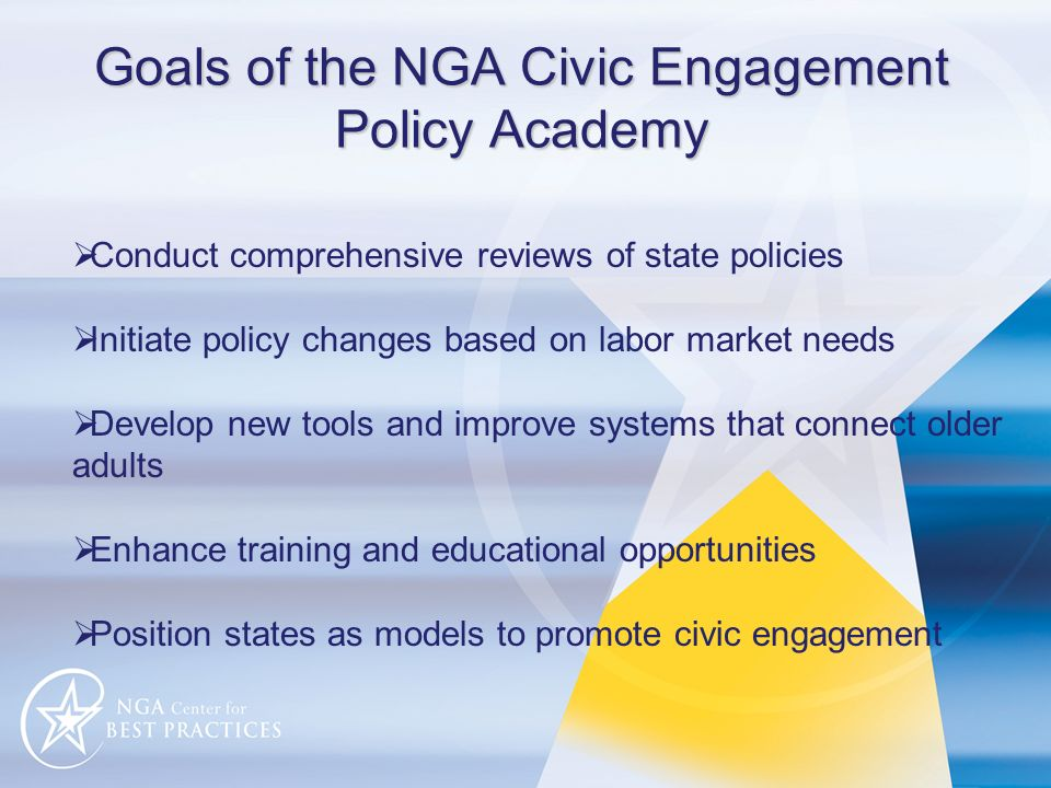 Goals of the NGA Civic Engagement Policy Academy Conduct comprehensive reviews of state policies Initiate policy changes based on labor market needs Develop new tools and improve systems that connect older adults Enhance training and educational opportunities Position states as models to promote civic engagement
