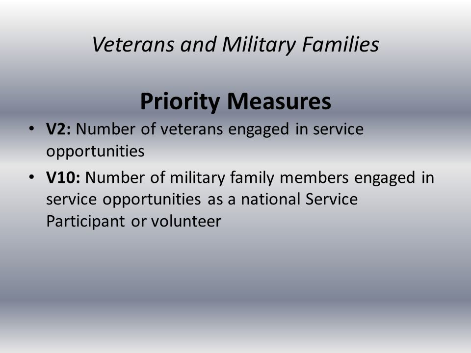Priority Measures V2: Number of veterans engaged in service opportunities V10: Number of military family members engaged in service opportunities as a national Service Participant or volunteer Veterans and Military Families