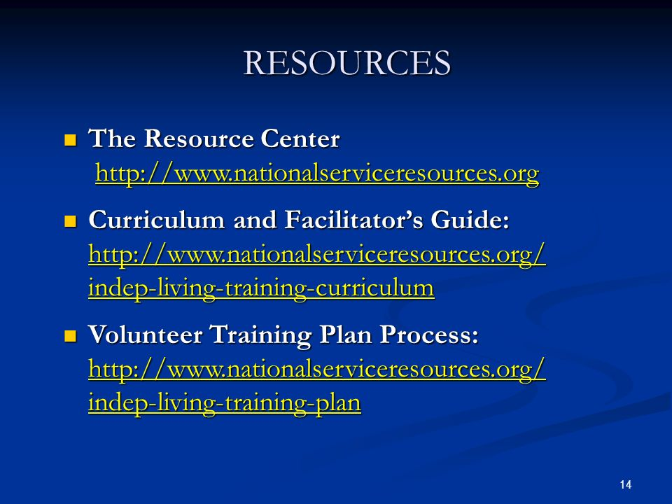 14 RESOURCES The Resource Center http://www.nationalserviceresources.org The Resource Center http://www.nationalserviceresources.org Curriculum and Facilitators Guide: http://www.nationalserviceresources.org/ indep-living-training-curriculum Curriculum and Facilitators Guide: http://www.nationalserviceresources.org/ indep-living-training-curriculum Volunteer Training Plan Process: http://www.nationalserviceresources.org/ indep-living-training-plan Volunteer Training Plan Process: http://www.nationalserviceresources.org/ indep-living-training-plan