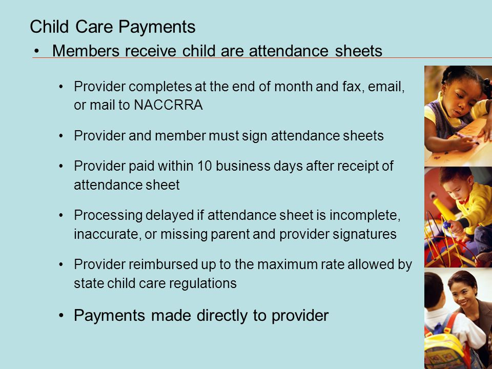 Child Care Payments Members receive child are attendance sheets Provider completes at the end of month and fax,  , or mail to NACCRRA Provider and member must sign attendance sheets Provider paid within 10 business days after receipt of attendance sheet Processing delayed if attendance sheet is incomplete, inaccurate, or missing parent and provider signatures Provider reimbursed up to the maximum rate allowed by state child care regulations Payments made directly to provider