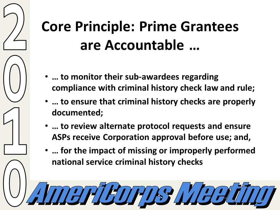 12 Core Principle: Prime Grantees are Accountable … … to monitor their sub-awardees regarding compliance with criminal history check law and rule; … to ensure that criminal history checks are properly documented; … to review alternate protocol requests and ensure ASPs receive Corporation approval before use; and, … for the impact of missing or improperly performed national service criminal history checks