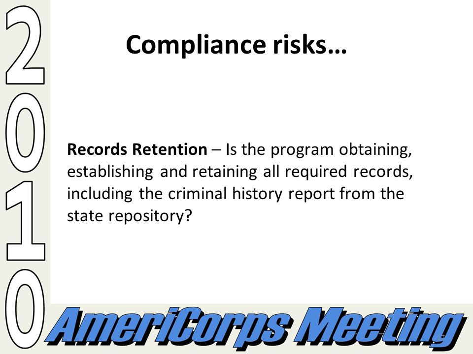 17 Compliance risks… Records Retention – Is the program obtaining, establishing and retaining all required records, including the criminal history report from the state repository