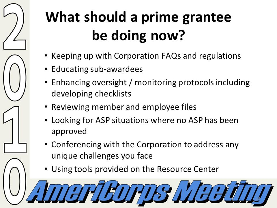 21 What should a prime grantee be doing now? Keeping up with Corporation FAQs and regulations Educating sub-awardees Enhancing oversight / monitoring